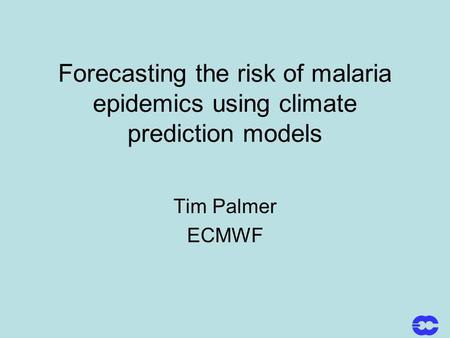 Forecasting the risk of malaria epidemics using climate prediction models Tim Palmer ECMWF.