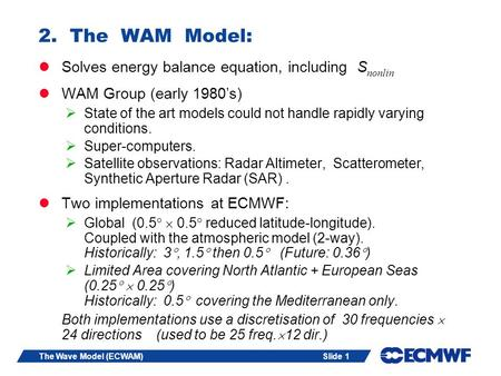 Slide 1The Wave Model (ECWAM) 2. The WAM Model: Solves energy balance equation, including S nonlin WAM Group (early 1980s) State of the art models could.