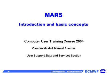 ECMWF 1 COM INTRO 2004: MARS Introduction MARS Introduction and basic concepts Computer User Training Course 2004 Carsten Maaß & Manuel Fuentes User Support,