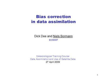 1 Bias correction in data assimilation Dick Dee and Niels Bormann ECMWF Meteorological Training Course Data Assimilation and Use of Satellite Data 27 April.
