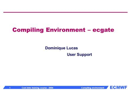 ECMWF 1 Com Intro training course - 2004 Compiling environment Compiling Environment – ecgate Dominique Lucas User Support.