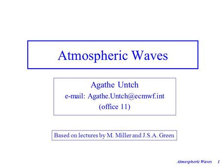 Atmospheric Waves1 Agathe Untch   (office 11) Based on lectures by M. Miller and J.S.A. Green.