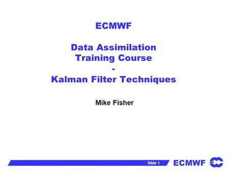 ECMWF Slide 1 ECMWF Data Assimilation Training Course - Kalman Filter Techniques Mike Fisher.