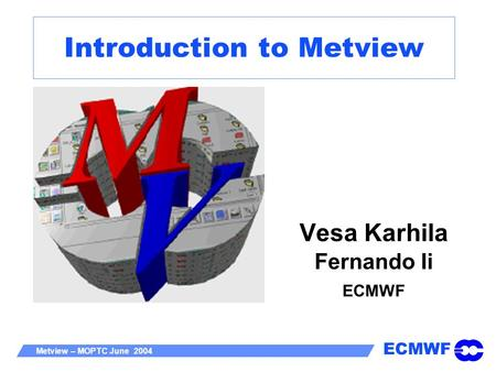 ECMWF Metview – MOPTC June 2004 Introduction to Metview Vesa Karhila Fernando Ii ECMWF.