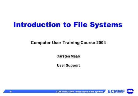 ECMWF 1 COM INTRO 2004: Introduction to file systems Introduction to File Systems Computer User Training Course 2004 Carsten Maaß User Support.
