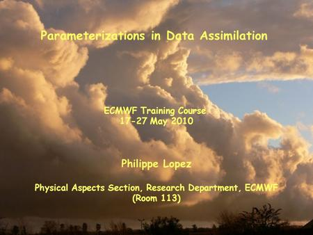 Parameterizations in Data Assimilation Philippe Lopez Physical Aspects Section, Research Department, ECMWF (Room 113) ECMWF Training Course 17-27 May 2010.