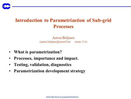 Introduction to parametrization Introduction to Parametrization of Sub-grid Processes Anton Beljaars room 114) What is parametrization?