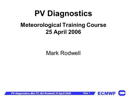 ECMWF Slide 1 PV diagnostics, Met.TC, MJ Rodwell, 25 April 2006 PV Diagnostics Meteorological Training Course 25 April 2006 Mark Rodwell.