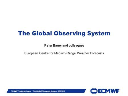 Slide 1 ECMWF Training Course - The Global Observing System - 05/2010 The Global Observing System Peter Bauer and colleagues European Centre for Medium-Range.