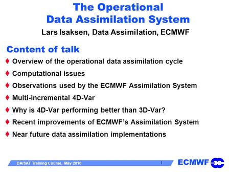 ECMWF DA/SAT Training Course, May 2010 1 The Operational Data Assimilation System Lars Isaksen, Data Assimilation, ECMWF Overview of the operational data.