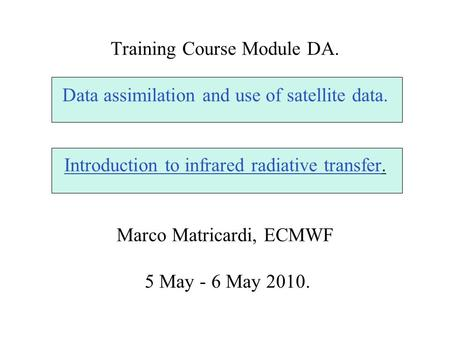 Training Course Module DA. Data assimilation and use of satellite data. Introduction to infrared radiative transfer. Marco Matricardi, ECMWF 5 May - 6.