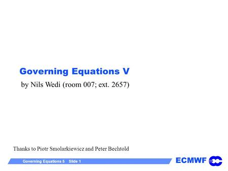 ECMWF Governing Equations 5 Slide 1 Governing Equations V Thanks to Piotr Smolarkiewicz and Peter Bechtold by Nils Wedi (room 007; ext. 2657)