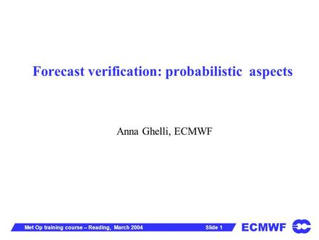 ECMWF Slide 1Met Op training course – Reading, March 2004 Forecast verification: probabilistic aspects Anna Ghelli, ECMWF.