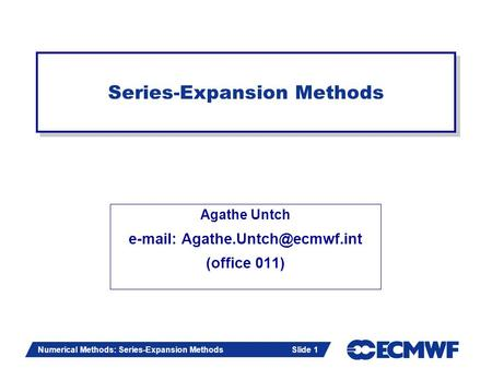 Slide 1 Numerical Methods: Series-Expansion Methods Slide 1 Agathe Untch   (office 011) Series-Expansion Methods.