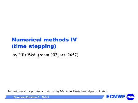 ECMWF Governing Equations 3 Slide 1 Numerical methods IV (time stepping) by Nils Wedi (room 007; ext. 2657) In part based on previous material by Mariano.