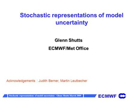 ECMWF Stochastic representations of model uncertainty: Glenn Shutts March 2009 Stochastic representations of model uncertainty Glenn Shutts ECMWF/Met Office.