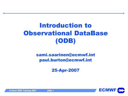 ECMWF A short ODB Training 2007 slide 1 Introduction to Observational DataBase (ODB)  25-Apr-2007.