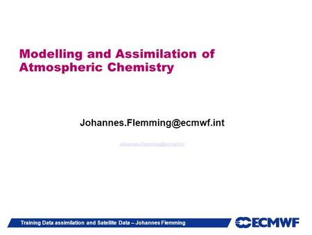 Training Data assimilation and Satellite Data – Johannes Flemming Modelling and Assimilation of Atmospheric Chemistry