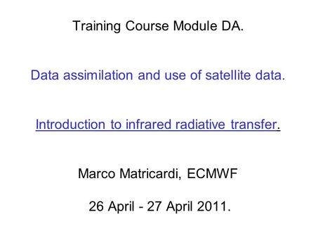 Training Course Module DA. Data assimilation and use of satellite data. Introduction to infrared radiative transfer. Marco Matricardi, ECMWF 26 April -