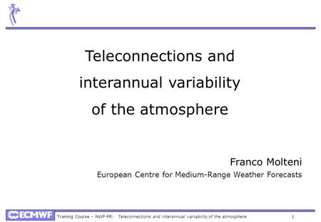 Training Course – NWP-PR: Teleconnections and interannual variability of the atmosphere 1 Teleconnections and interannual variability of the atmosphere.