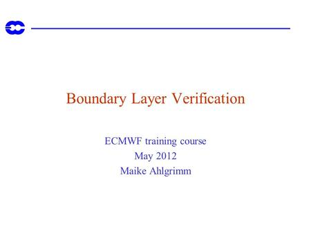 Boundary Layer Verification ECMWF training course May 2012 Maike Ahlgrimm.