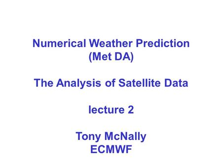 Numerical Weather Prediction (Met DA) The Analysis of Satellite Data lecture 2 Tony McNally ECMWF.