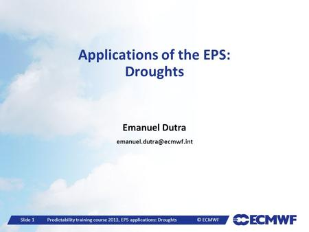 Slide 1 Predictability training course 2013, EPS applications: Droughts © ECMWF Applications of the EPS: Droughts Emanuel Dutra