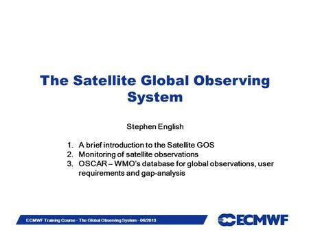 Slide 1 ECMWF Training Course - The Global Observing System - 06/2013 The Satellite Global Observing System Stephen English 1.A brief introduction to the.
