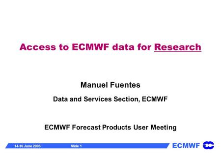 ECMWF 14-16 June 2006Slide 1 Access to ECMWF data for Research Manuel Fuentes Data and Services Section, ECMWF ECMWF Forecast Products User Meeting.