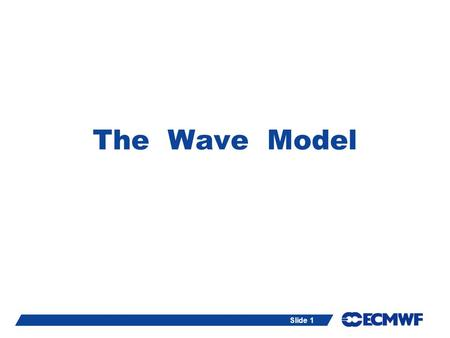 Slide 1 The Wave Model ECMWF, Reading, UK. Slide 2The Wave Model (ECWAM) Resources: Lecture notes available at: