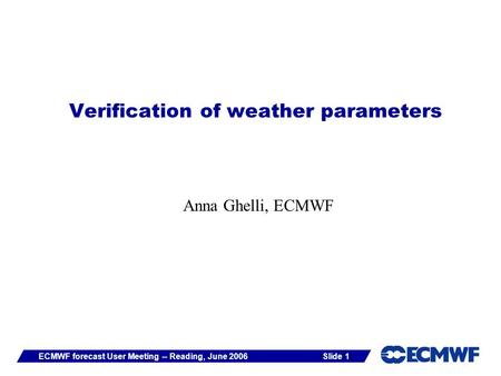 Slide 1ECMWF forecast User Meeting -- Reading, June 2006 Verification of weather parameters Anna Ghelli, ECMWF.