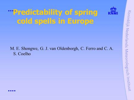 Predictability of spring cold spells in Europe M. E. Shongwe, G. J. van Oldenborgh, C. Ferro and C. A. S. Coelho.