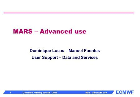 ECMWF 1 Com Intro training course – 2004 Mars - advanced use MARS – Advanced use Dominique Lucas – Manuel Fuentes User Support – Data and Services.