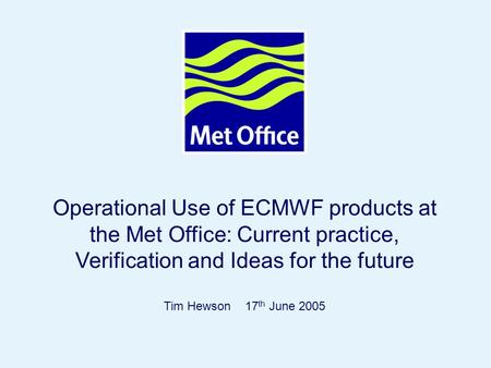 Operational Use of ECMWF products at the Met Office: Current practice, Verification and Ideas for the future Tim Hewson 17th June 2005 © Crown copyright.