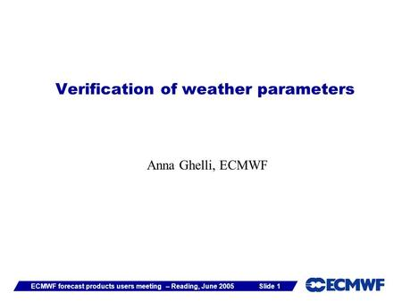 Slide 1ECMWF forecast products users meeting – Reading, June 2005 Verification of weather parameters Anna Ghelli, ECMWF.