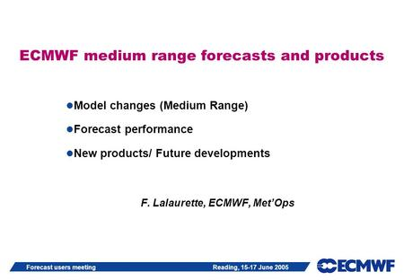 Forecast users meeting Reading, 15-17 June 2005 ECMWF medium range forecasts and products Model changes (Medium Range) Forecast performance New products/