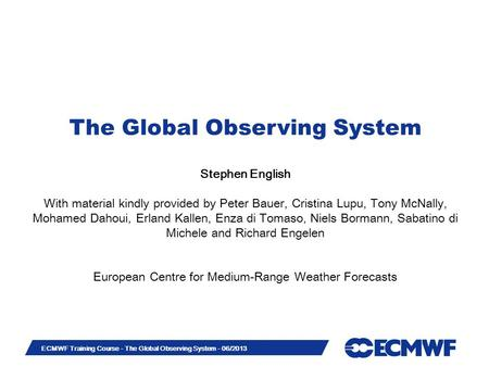 Slide 1 ECMWF Training Course - The Global Observing System - 06/2013 The Global Observing System Stephen English With material kindly provided by Peter.