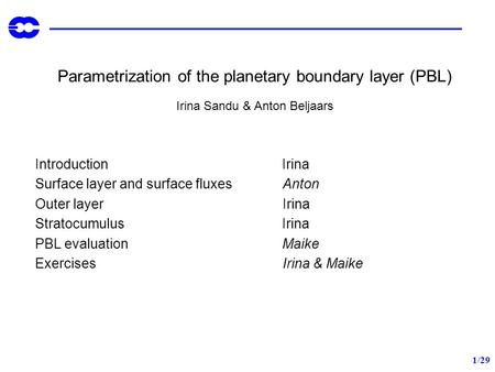 1/29 Parametrization of the planetary boundary layer (PBL) Irina Sandu & Anton Beljaars Introduction Irina Surface layer and surface fluxes Anton Outer.