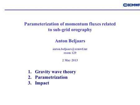 Parameterization of momentum fluxes related to sub-grid orography Anton Beljaars room 129 2 May 2013 1.Gravity wave theory 2.Parametrization.