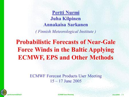 16.6.2005 ECMWF User Meeting / 1 Pertti Nurmi Juha Kilpinen Annakaisa Sarkanen ( Finnish Meteorological Institute ) Probabilistic Forecasts.
