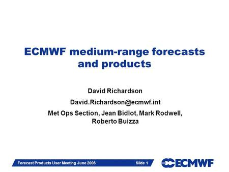 Slide 1 Forecast Products User Meeting June 2006 Slide 1 ECMWF medium-range forecasts and products David Richardson Met Ops.