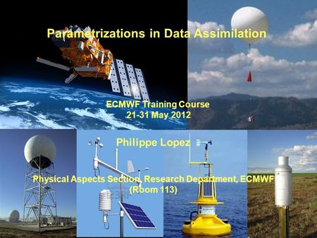 Parametrizations in Data Assimilation ECMWF Training Course 21-31 May 2012 Philippe Lopez Physical Aspects Section, Research Department, ECMWF (Room 113)