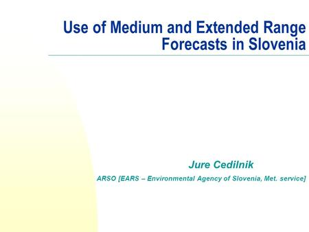 Use of Medium and Extended Range Forecasts in Slovenia Jure Cedilnik ARSO [EARS – Environmental Agency of Slovenia, Met. service]