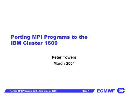 ECMWF Slide 1Porting MPI Programs to the IBM Cluster 1600 Peter Towers March 2004.