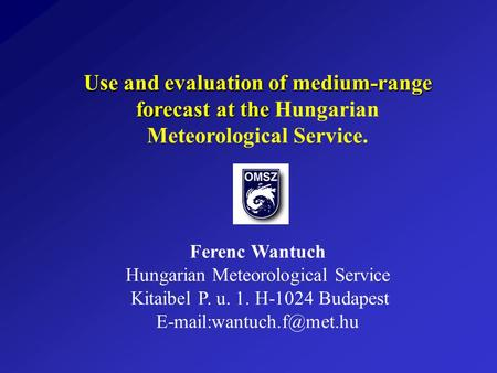 Use and evaluation of medium-range forecast at the Use and evaluation of medium-range forecast at the Hungarian Meteorological Service. Ferenc Wantuch.