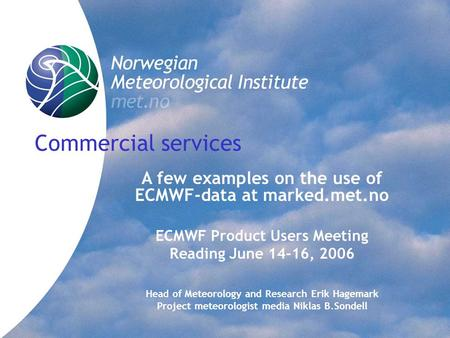 Commercial services A few examples on the use of ECMWF-data at marked.met.no ECMWF Product Users Meeting Reading June 14-16, 2006 Head of Meteorology and.