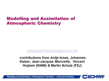 Modelling and Assimilation of Atmospheric Chemistry – Johannes Flemming Modelling and Assimilation of Atmospheric Chemistry