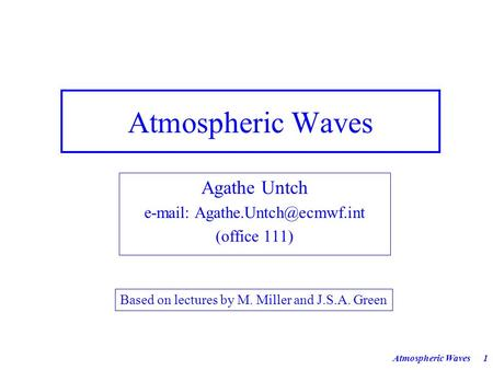 Atmospheric Waves1 Agathe Untch   (office 111) Based on lectures by M. Miller and J.S.A. Green.