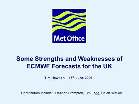 Page 1© Crown copyright Some Strengths and Weaknesses of ECMWF Forecasts for the UK Tim Hewson 15 th June 2006 Contributors include: Eleanor Crompton,
