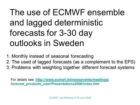 ECMWF User Meeting 14-16 June 2006 The use of ECMWF ensemble and lagged deterministic forecasts for 3-30 day outlooks in Sweden 1.Monthly instead of seasonal.